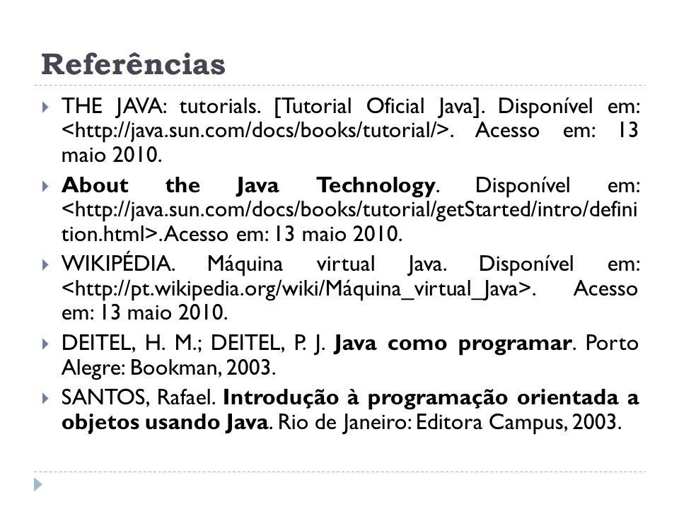 Referências THE JAVA: tutorials. [Tutorial Oficial Java]. Disponível em: <http://java.sun.com/docs/books/tutorial/>. Acesso em: 13 maio 2010.